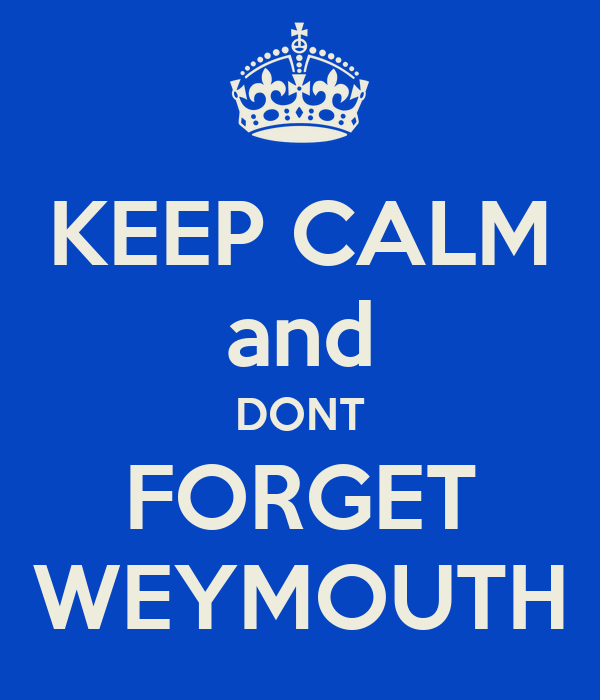 KEEP CALM and DONT FORGET WEYMOUTH