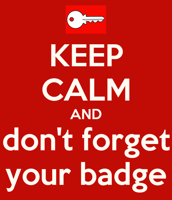 KEEP CALM AND don't forget your badge