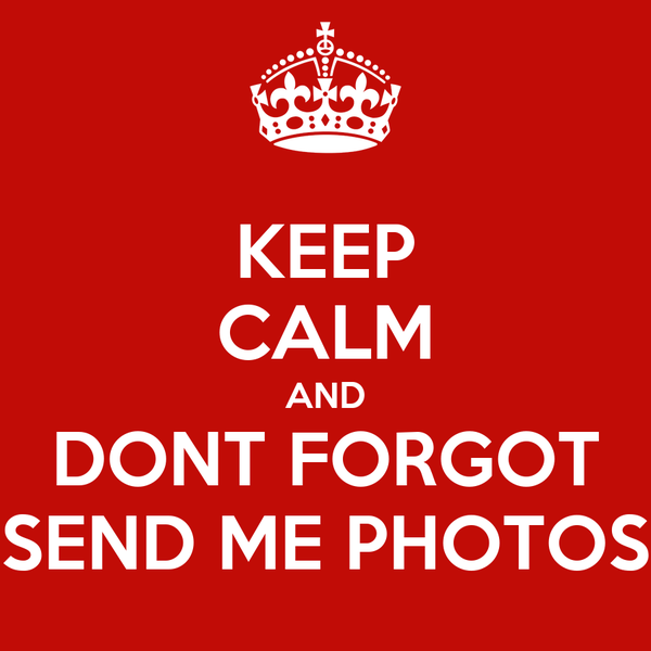 KEEP CALM AND DONT FORGOT SEND ME PHOTOS
