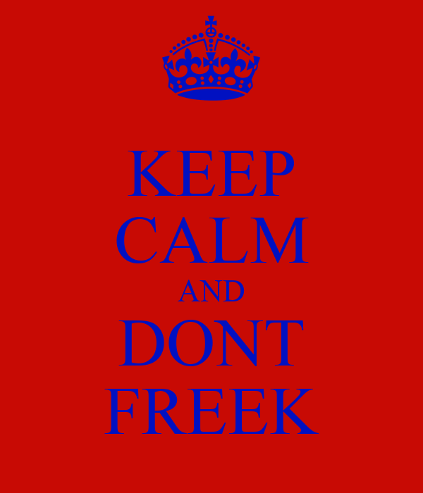KEEP CALM AND DONT FREEK