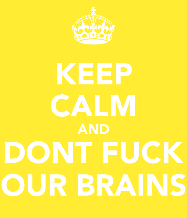 KEEP CALM AND DONT FUCK OUR BRAINS