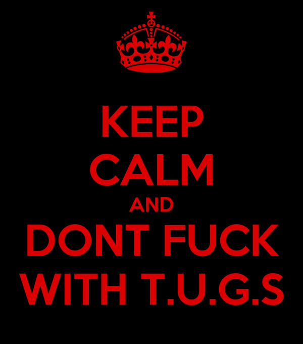 KEEP CALM AND DONT FUCK WITH T.U.G.S