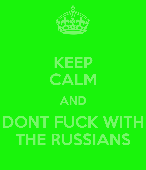 KEEP CALM AND DONT FUCK WITH THE RUSSIANS
