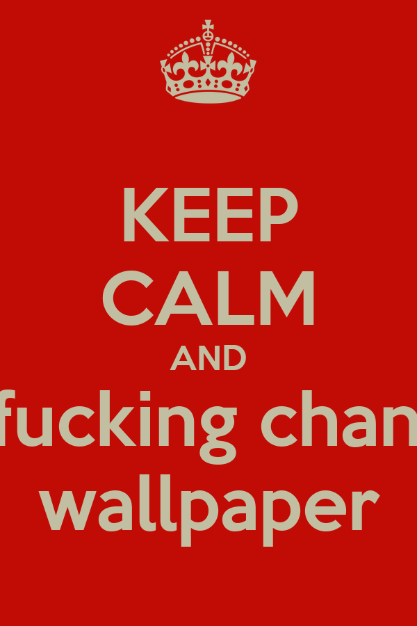 KEEP CALM AND Dont Fucking Change My Wallpaper