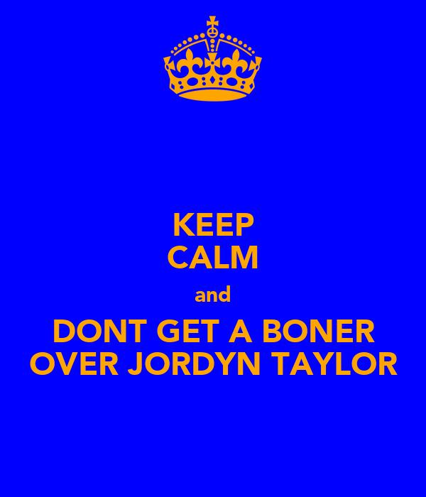KEEP CALM and DONT GET A BONER OVER JORDYN TAYLOR