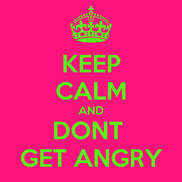 KEEP CALM AND DONT  GET ANGRY