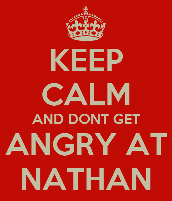 KEEP CALM AND DONT GET ANGRY AT NATHAN