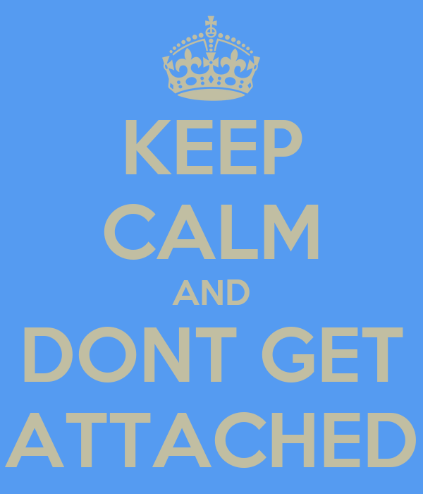 KEEP CALM AND DONT GET ATTACHED