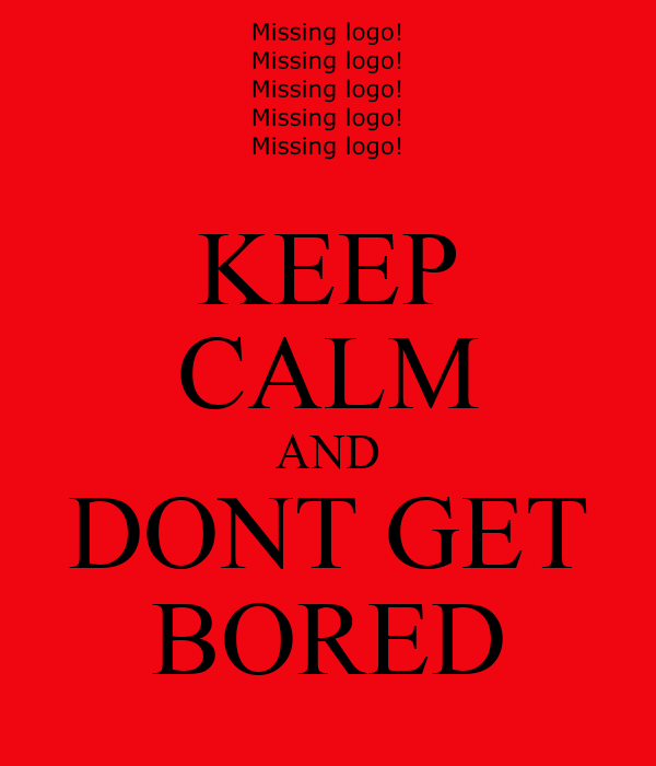 KEEP CALM AND DONT GET BORED