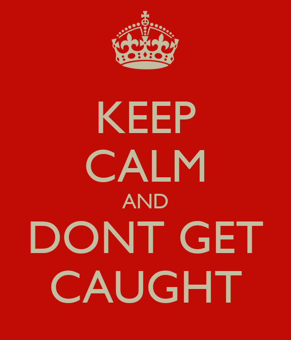 KEEP CALM AND DONT GET CAUGHT
