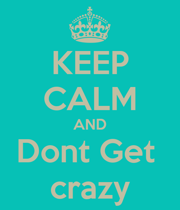 KEEP CALM AND Dont Get  crazy