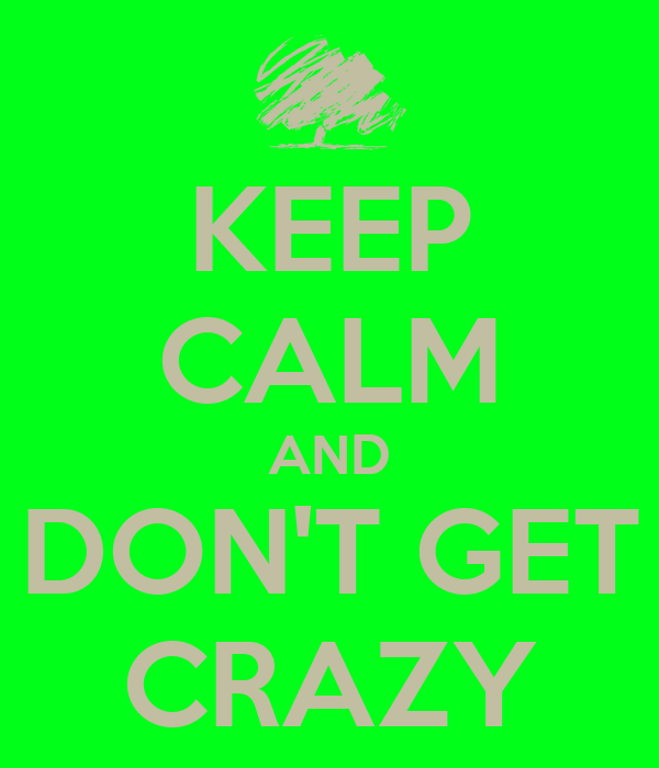 KEEP CALM AND DON'T GET CRAZY