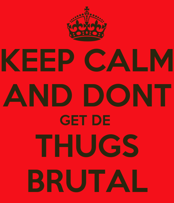 KEEP CALM AND DONT GET DE  THUGS BRUTAL