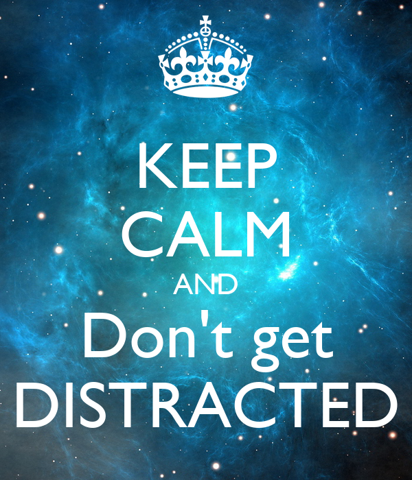 KEEP CALM AND Don't get DISTRACTED