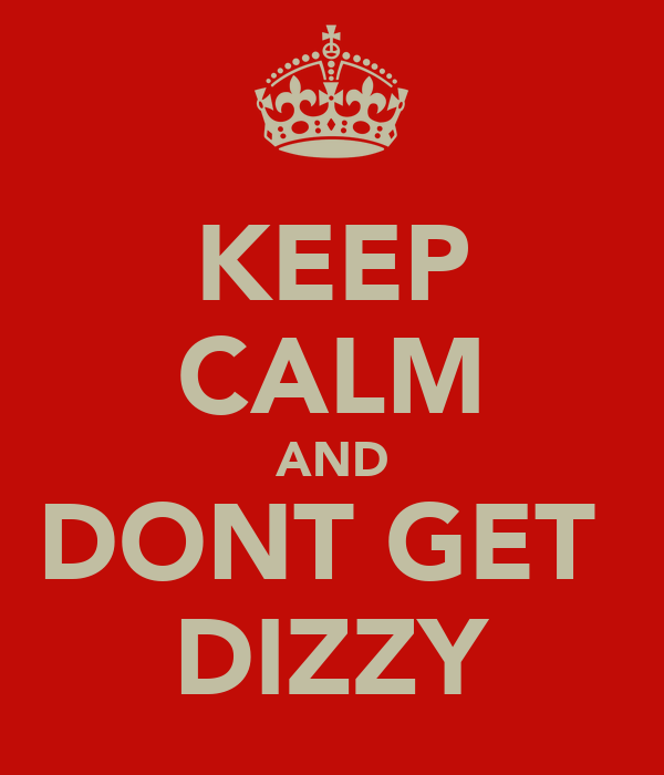 KEEP CALM AND DONT GET  DIZZY