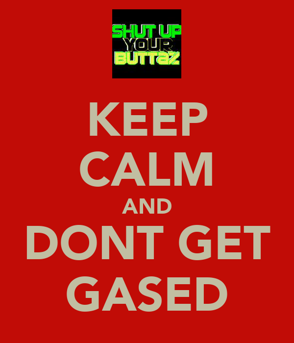 KEEP CALM AND DONT GET GASED