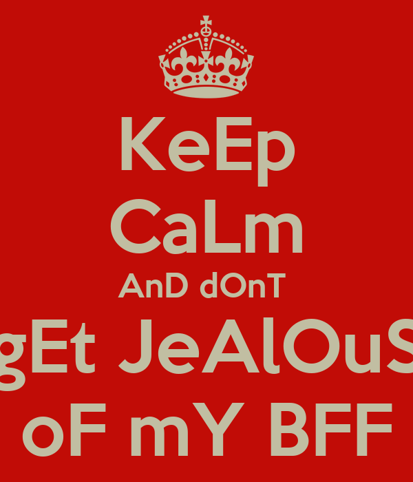 KeEp CaLm AnD dOnT  gEt JeAlOuS oF mY BFF