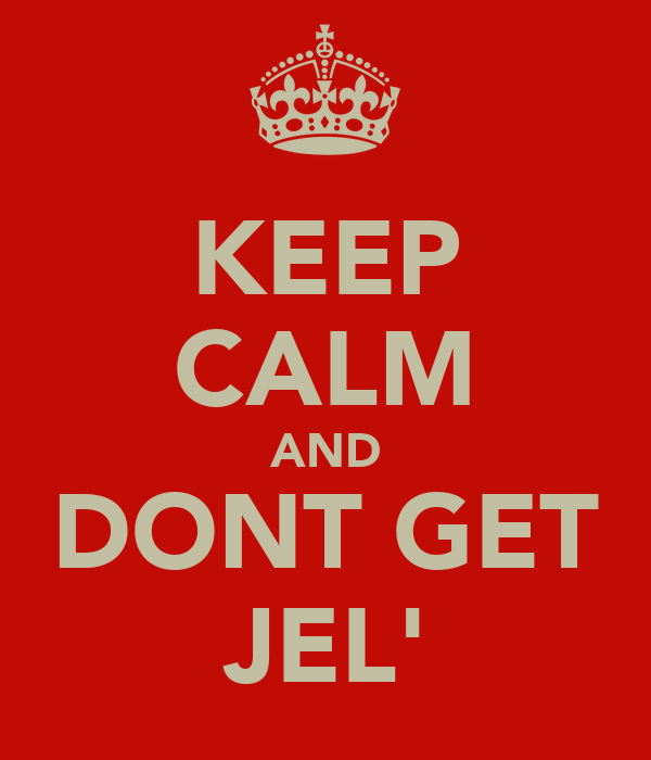 KEEP CALM AND DONT GET JEL'