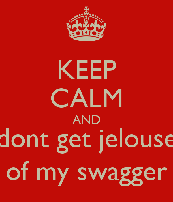 KEEP CALM AND dont get jelouse of my swagger