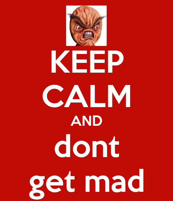 KEEP CALM AND dont get mad