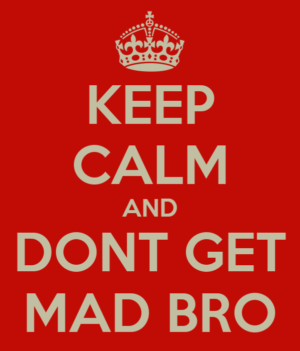 KEEP CALM AND DONT GET MAD BRO