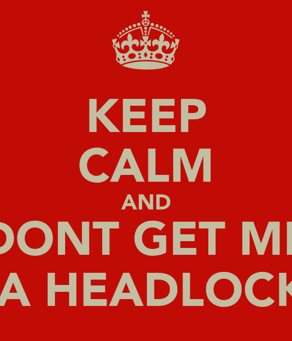 KEEP CALM AND DONT GET ME IN A HEADLOCK:L