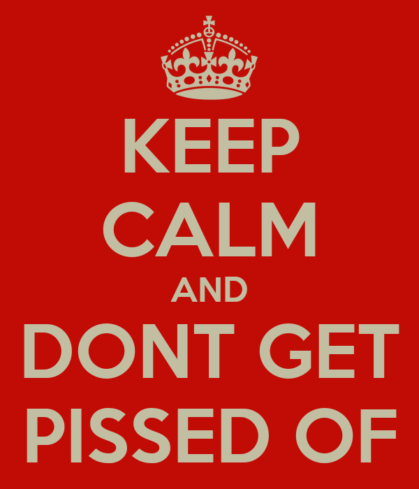 KEEP CALM AND DONT GET PISSED OF