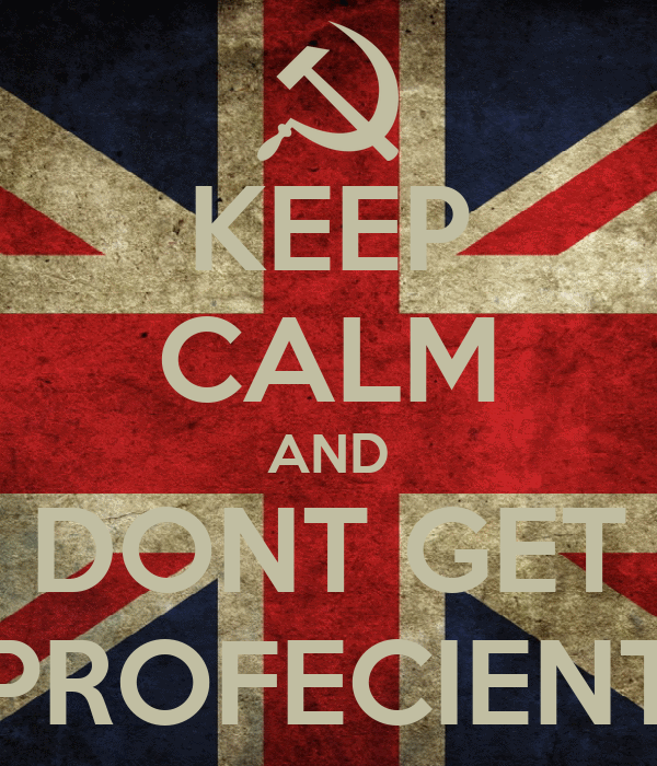 KEEP CALM AND DONT GET PROFECIENT
