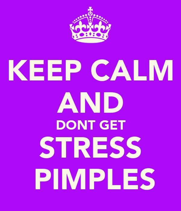 KEEP CALM AND DONT GET STRESS  PIMPLES