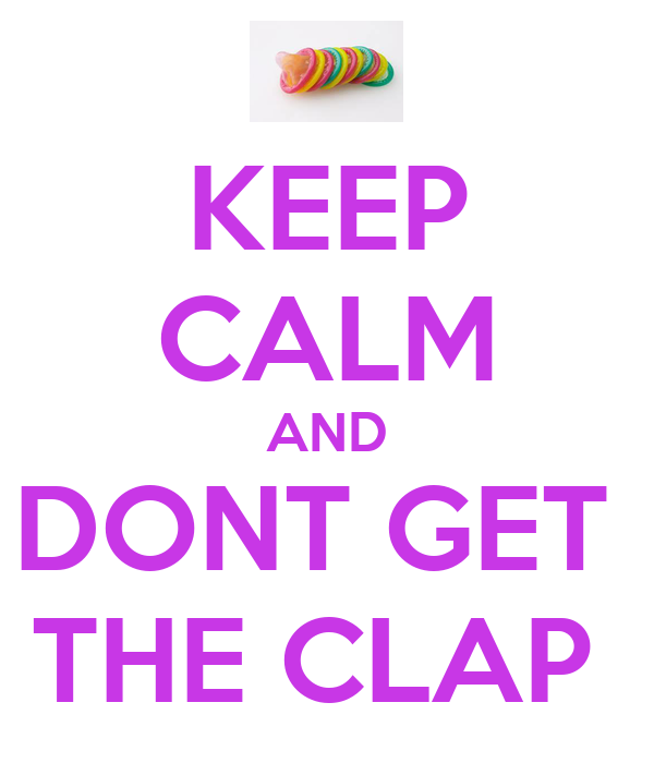 KEEP CALM AND DONT GET  THE CLAP