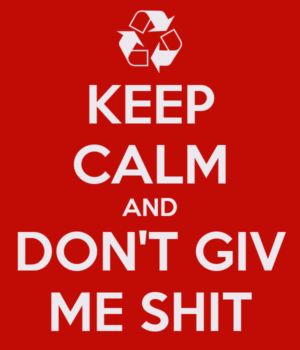 KEEP CALM AND DON'T GIV ME SHIT