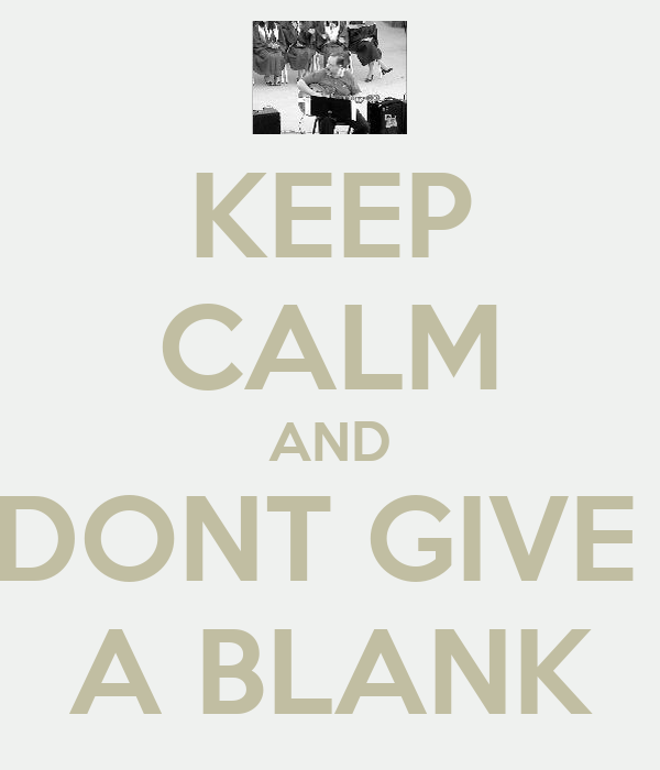 KEEP CALM AND DONT GIVE  A BLANK