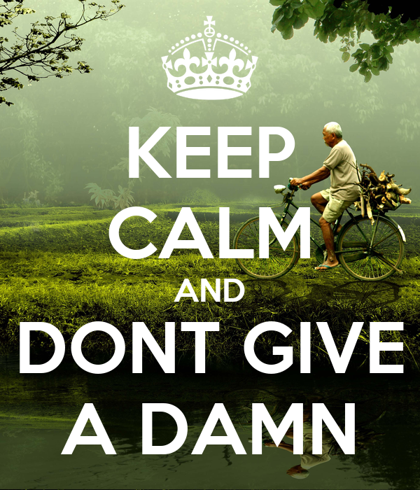 KEEP CALM AND DONT GIVE A DAMN