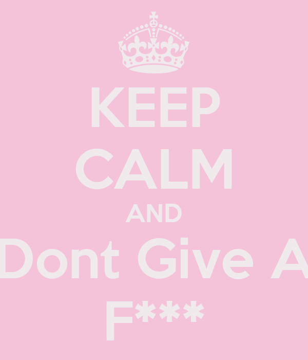 KEEP CALM AND Dont Give A F***