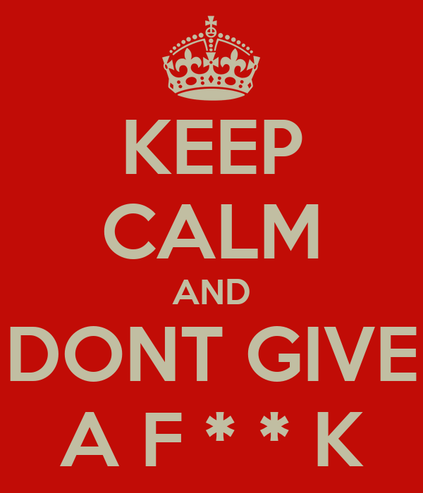 KEEP CALM AND DONT GIVE A F * * K
