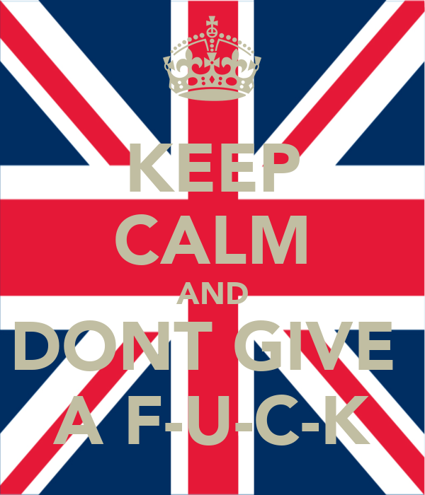 KEEP CALM AND DONT GIVE  A F-U-C-K
