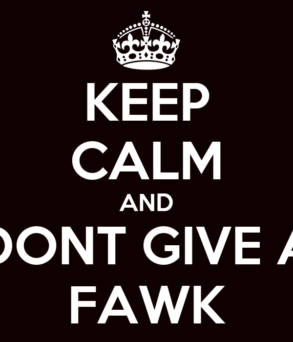 KEEP CALM AND DONT GIVE A FAWK