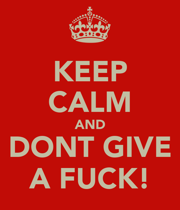 KEEP CALM AND DONT GIVE A FUCK!