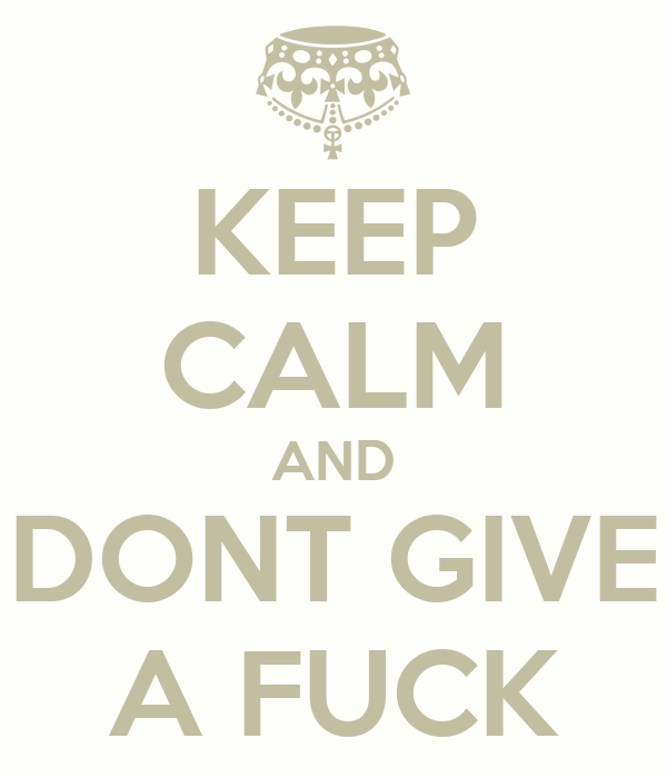 KEEP CALM AND DONT GIVE A FUCK