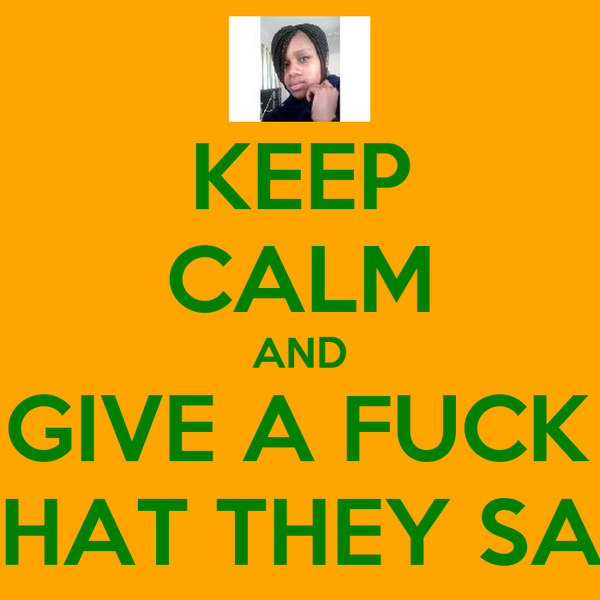 KEEP CALM AND DONT GIVE A FUCK ABWT WHAT THEY SAY!