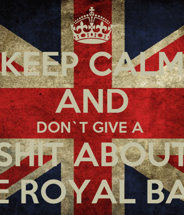 KEEP CALM AND DON`T GIVE A  SHIT ABOUT THE ROYAL BABY