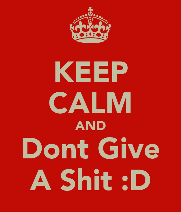 KEEP CALM AND Dont Give A Shit :D