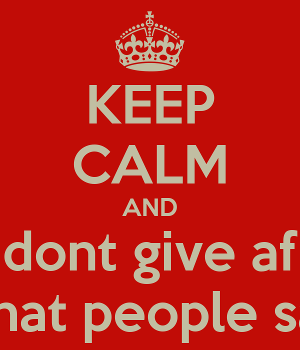 KEEP CALM AND dont give af what people say