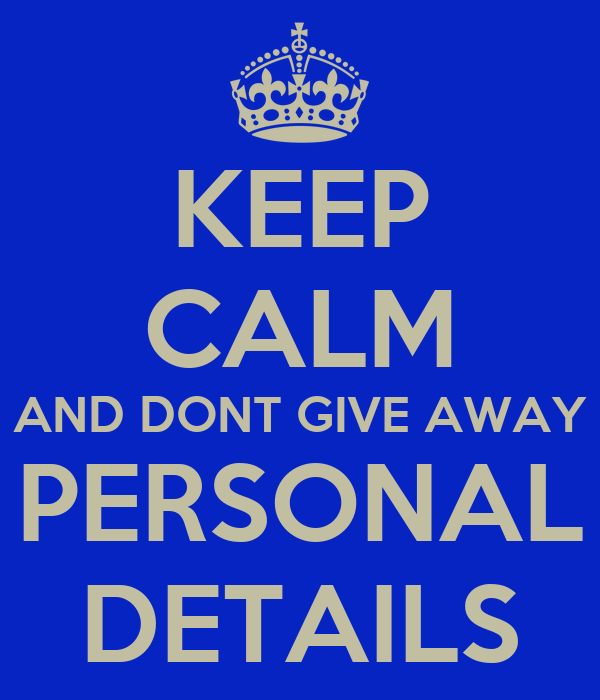 KEEP CALM AND DONT GIVE AWAY PERSONAL DETAILS
