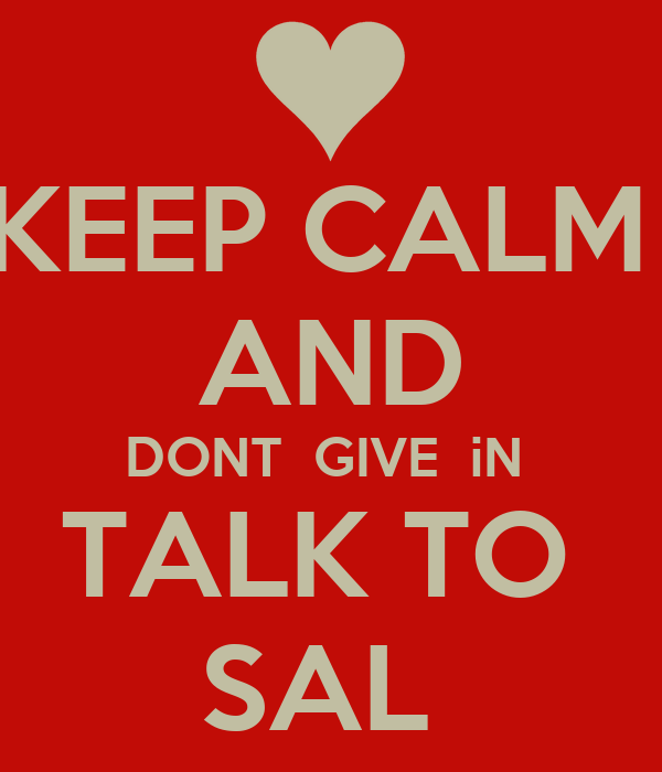 KEEP CALM  AND DONT  GIVE  iN  TALK TO  SAL