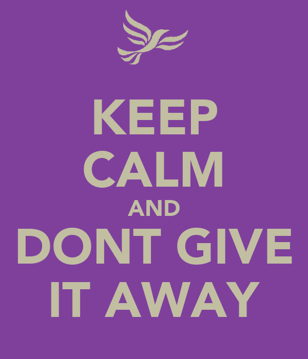 KEEP CALM AND DONT GIVE IT AWAY