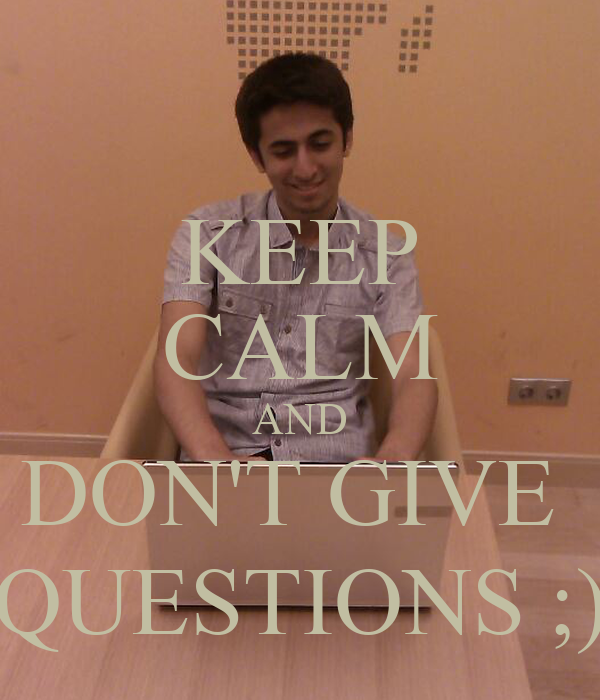 KEEP CALM AND DON'T GIVE  QUESTIONS ;)