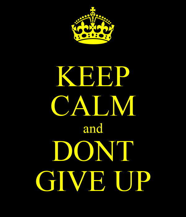 KEEP CALM and DONT GIVE UP