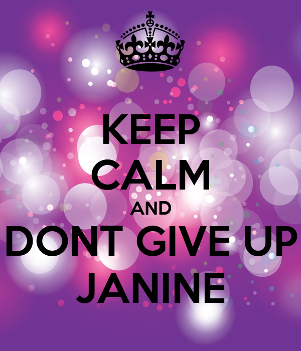 KEEP CALM AND DONT GIVE UP JANINE