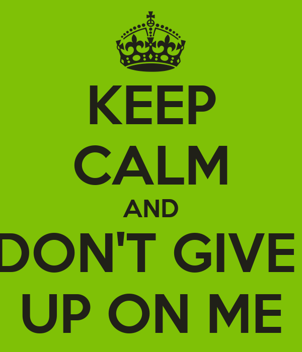 KEEP CALM AND DON'T GIVE  UP ON ME